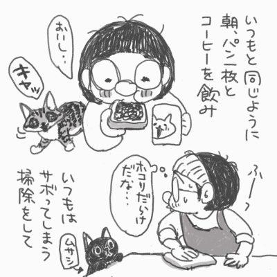 「いつもと同じように朝、パン一枚とコーヒーを飲み」左手でカップを持ち、右手にジャムパンを持って食べている。「おいしい…」後ろに猫のグリコが「キャッ」と鳴いている。「いつもはサボってしまう、掃除をして」エプロン姿で、雑巾で棚のふき掃除をしている。「ホコリだらけだな…」横で黒猫のムサシが見ている。
