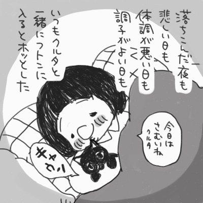 落ちこんだ夜も、悲しい日も、体調が悪い日も、調子が良い日も、いつもクルタと一緒にフトンに入るとホッとした 黒猫のクルタと一緒にフトン入っている「今日はさむいね。クルタ」と声をかける「キャウン」黒猫のクルタが鳴く